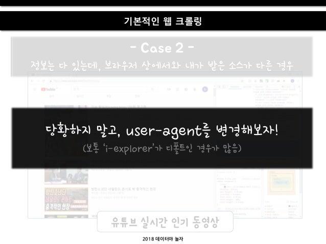 - Case 2 - 정보는 다 있는데, 브라우저 상에서와 내가 받은 소스가 다른 경우 2018 데이터야 놀자 기본적인 웹 크롤링 유튜브 실시간 인기 동영상 당황하지 말고, user-agent를 변경해보자! (보통 'i-...