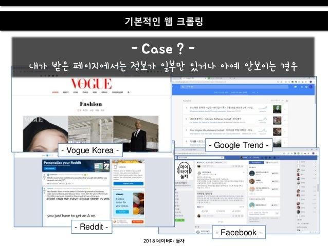 2018 데이터야 놀자 기본적인 웹 크롤링 - Case ? - 내가 받은 페이지에서는 정보가 일부만 있거나 아예 앆보이는 경우 - Vogue Korea - - Google Trend - - Reddit - - Faceb...
