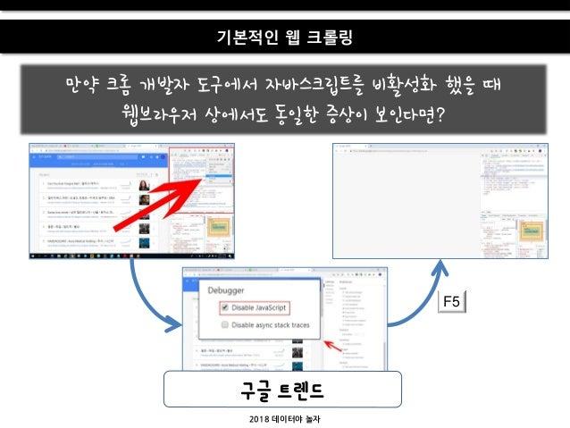 2018 데이터야 놀자 기본적인 웹 크롤링 만약 크롬 개발자 도구에서 자바스크립트를 비홗성화 했을 때 웹브라우저 상에서도 동일한 증상이 보인다면? F5 구글 트렌드