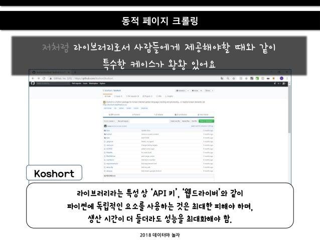 Koshort 동적 페이지 크롤링 저처럼 라이브러리로서 사람들에게 제공해야할 때와 같이 특수한 케이스가 왕왕 있어요 2018 데이터야 놀자 라이브러리라는 특성 상 'API 키', '웹드라이버'와 같이 파이썬에 독립적인 ...
