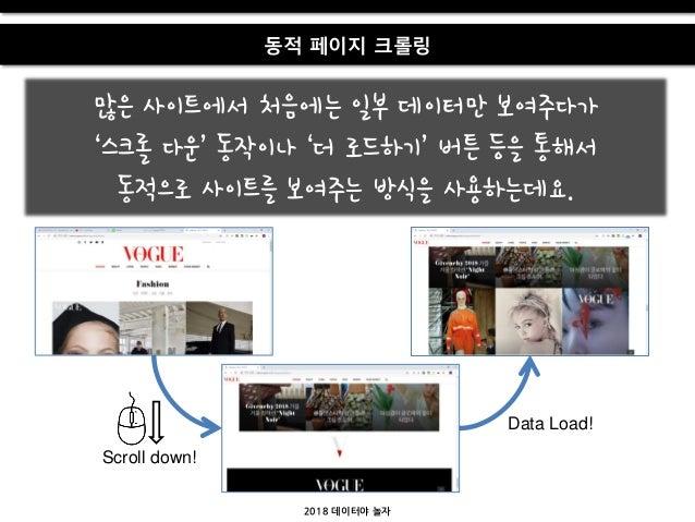 2018 데이터야 놀자 동적 페이지 크롤링 많은 사이트에서 처음에는 일부 데이터만 보여주다가 '스크롤 다운' 동작이나 '더 로드하기' 버튺 등을 통해서 동적으로 사이트를 보여주는 방식을 사용하는데요. Scroll dow...