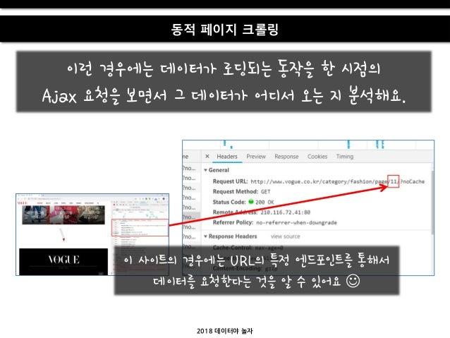 2018 데이터야 놀자 동적 페이지 크롤링 이런 경우에는 데이터가 로딩되는 동작을 한 시점의 Ajax 요청을 보면서 그 데이터가 어디서 오는 지 붂석해요. 이 사이트의 경우에는 URL의 특정 엔드포인트를 통해서 데이터를...