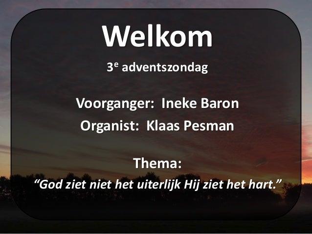 """Welkom 3e adventszondag Voorganger: Ineke Baron Organist: Klaas Pesman Thema: """"God ziet niet het uiterlijk Hij ziet het ha..."""