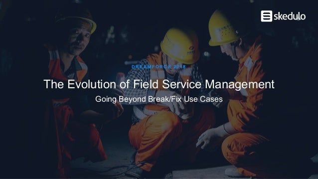 The Evolution of Field Service Management DREAMFORCE 2018 Going Beyond Break/Fix Use Cases
