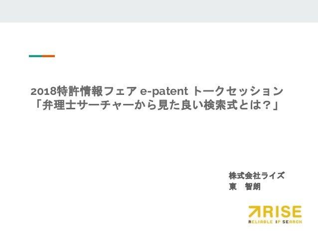 2018特許情報フェア e-patent トークセッション 「弁理士サーチャーから見た良い検索式とは?」 株式会社ライズ 東 智朗