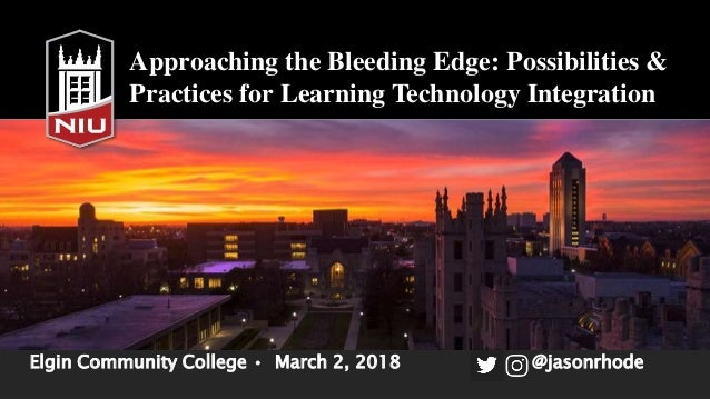 Approaching the Bleeding Edge: Possibilities & Practices for Learning Technology Integration Elgin Community College • Mar...