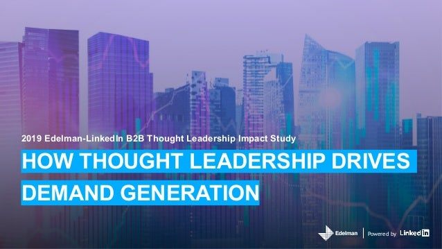 Powered by 2019 Edelman-LinkedIn B2B Thought Leadership Impact Study HOW THOUGHT LEADERSHIP DRIVES DEMAND GENERATION