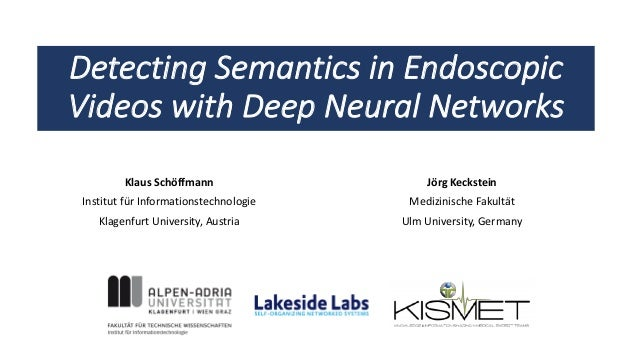 Detecting Semantics in Endoscopic Videos with Deep Neural Networks Klaus Schöffmann Institut für Informationstechnologie K...