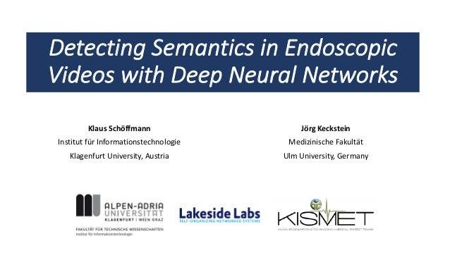 Detecting Semantics in Endoscopic Videos with Deep Neural Networks Klaus Schöffmann Institut für Informationstechnologie K...