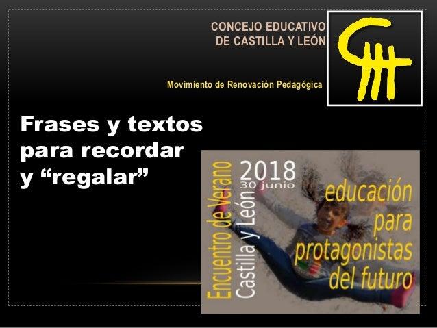 """CONCEJO EDUCATIVO DE CASTILLA Y LEÓN Movimiento de Renovación Pedagógica Frases y textos para recordar y """"regalar"""""""