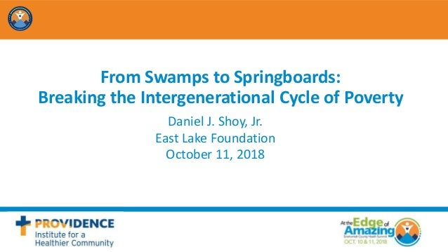 From Swamps to Springboards: Breaking the Intergenerational Cycle of Poverty Daniel J. Shoy, Jr. East Lake Foundation Octo...