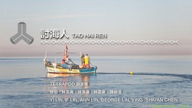 討海人 TAO HAI REN <><<><<><<><<><<><<><<><<><<><<><<><<><<>< TETRAPOD 消波塊 林怡、林奕甫、林韋睿、林震豪、陳穎萱 YI LIN, IF LIN, ANN LIN, GEORGE...