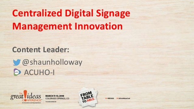 Centralized Digital Signage Management Innovation Content Leader: @shaunholloway ACUHO-I