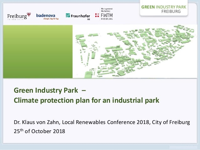 GREEN INDUSTRY PARK FREIBURG Green Industry Park – Climate protection plan for an industrial park Dr. Klaus von Zahn, Loca...