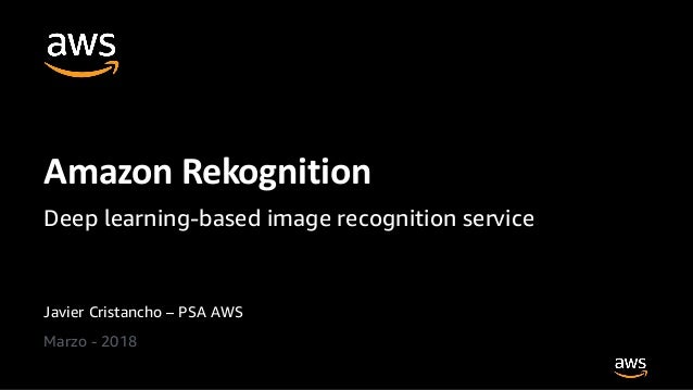 Javier Cristancho – PSA AWS Marzo - 2018 Amazon Rekognition Deep learning-based image recognition service