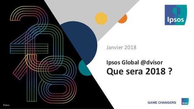 1 ©Ipsos.1 ©Ipsos. Ipsos Global @dvisor Que sera 2018 ? Janvier 2018