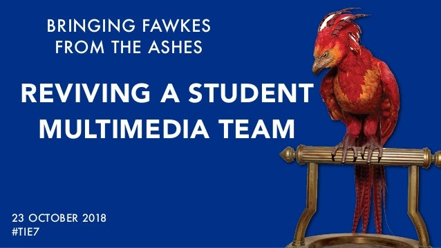 BRINGING FAWKES FROM THE ASHES REVIVING A STUDENT MULTIMEDIA TEAM 23 OCTOBER 2018 #TIE7