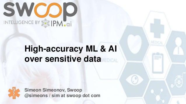 High-accuracy ML & AI over sensitive data Simeon Simeonov, Swoop @simeons / sim at swoop dot com