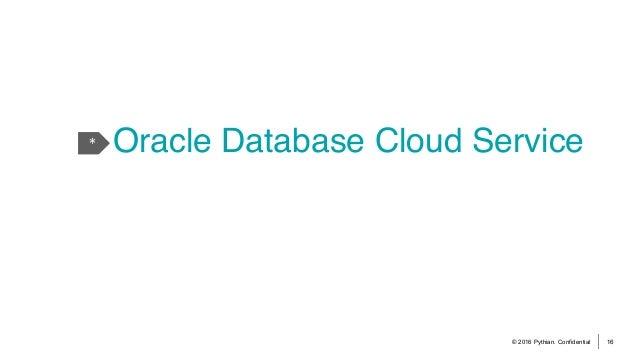 © 2016 Pythian. Confidential 16 * Oracle Database Cloud Service