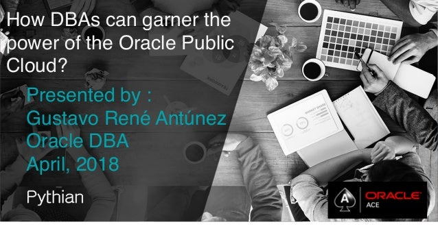 How DBAs can garner the power of the Oracle Public Cloud? Presented by : Gustavo René Antúnez Oracle DBA April, 2018