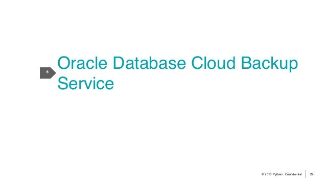 © 2016 Pythian. Confidential 29 * Oracle Database Cloud Backup Service