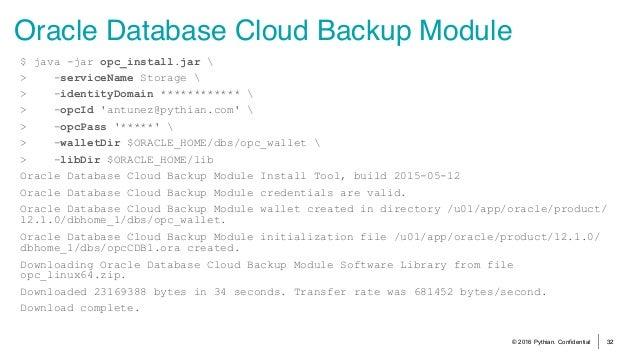 © 2016 Pythian. Confidential 32 Oracle Database Cloud Backup Module $ java -jar opc_install.jar  > -serviceName Storage  >...