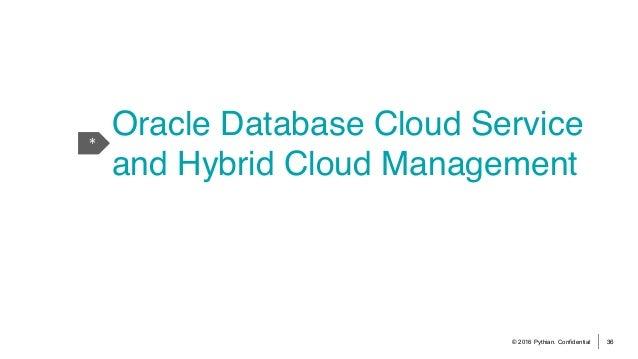 © 2016 Pythian. Confidential 36 * Oracle Database Cloud Service and Hybrid Cloud Management