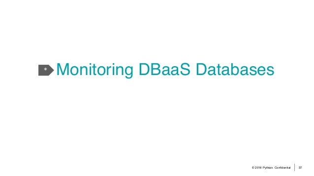© 2016 Pythian. Confidential 37 * Monitoring DBaaS Databases