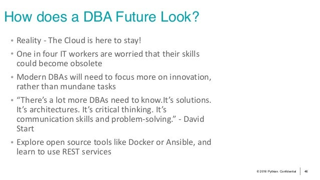 © 2016 Pythian. Confidential 46 How does a DBA Future Look? • Reality-TheCloudisheretostay! • OneinfourITworke...