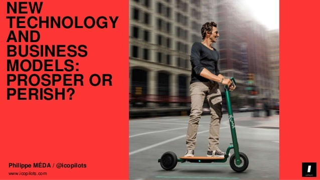 icopilots.com www.icopilots.com Philippe MÉDA / @icopilots NEW TECHNOLOGY AND BUSINESS MODELS: PROSPER OR PERISH?