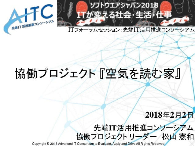 Copyright © 2018 Advanced IT Consortium to Evaluate, Apply and Drive All Rights Reserved. 協働プロジェクト 『空気を読む家』 2018年2月2日 先端IT...