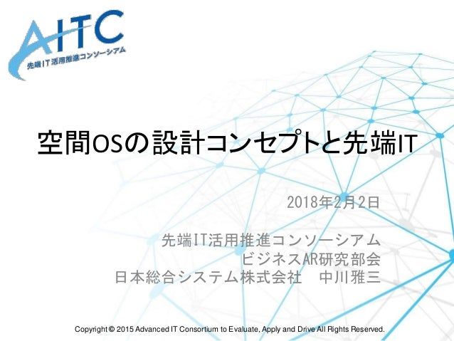 Copyright © 2015 Advanced IT Consortium to Evaluate, Apply and Drive All Rights Reserved. 空間OSの設計コンセプトと先端IT 2018年2月2日 先端IT...