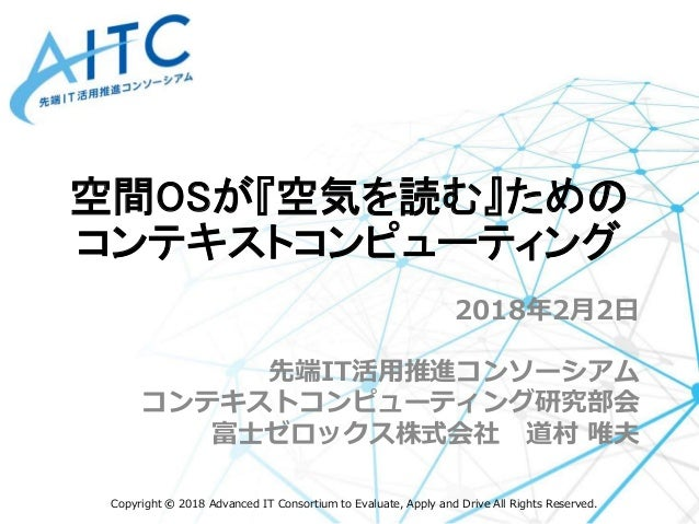 Copyright © 2018 Advanced IT Consortium to Evaluate, Apply and Drive All Rights Reserved. 2018年2月2日 先端IT活用推進コンソーシアム コンテキスト...