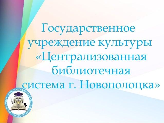 Государственное учреждение культуры «Централизованная библиотечная система г. Новополоцка»