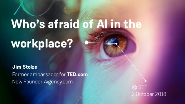 Who's afraid of AI in the workplace? Jim Stolze Former ambassador for TED.com Now Founder Aigency.com @ SEE 2 October 2018