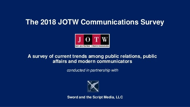 The 2018 JOTW Communications Survey A survey of current trends among public relations, public affairs and modern communica...