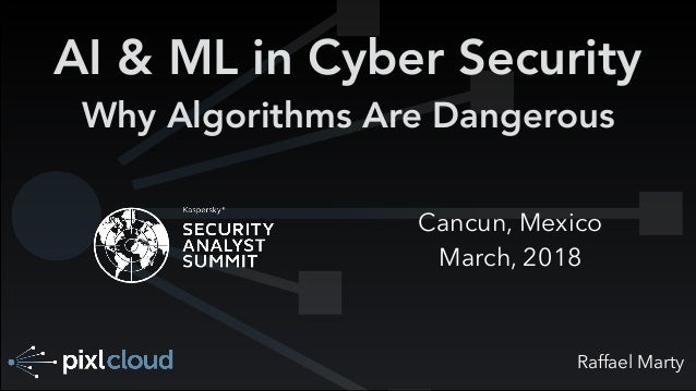 Raffael Marty AI & ML in Cyber Security Why Algorithms Are Dangerous Cancun, Mexico March, 2018