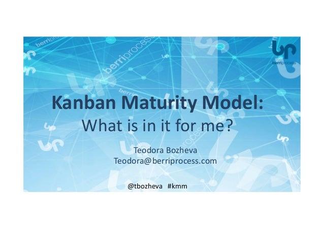 Teodora Bozheva Teodora@berriprocess.com @tbozheva #kmm Kanban Maturity Model: What is in it for me?