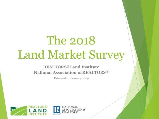 The 2018 Land Market Survey REALTORS® Land Institute National Association ofREALTORS® Released in January 2019