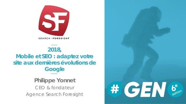2018, Mobile et SEO : adaptez votre site aux dernières évolutions de Google Philippe Yonnet CEO & fondateur Agence Search ...