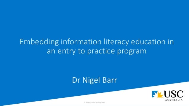Embedding information literacy education in an entry to practice program Dr Nigel Barr