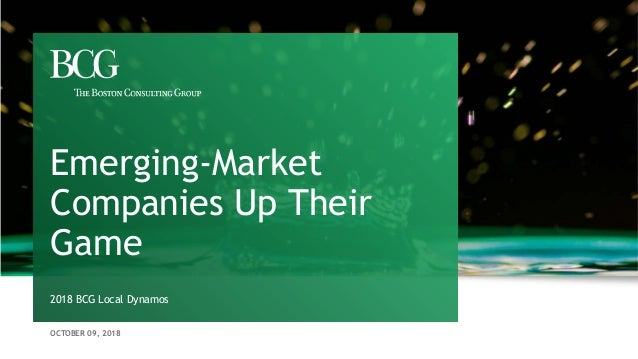 OCTOBER 09, 2018 2018 BCG Local Dynamos Emerging-Market Companies Up Their Game