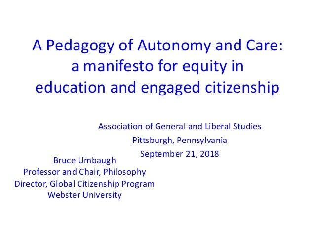 A Pedagogy of Autonomy and Care: a manifesto for equity in education and engaged citizenship Bruce Umbaugh Professor and C...
