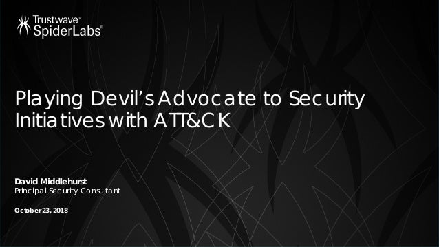 Playing Devil's Advocate to Security Initiatives with ATT&CK David Middlehurst Principal Security Consultant October 23, 2...