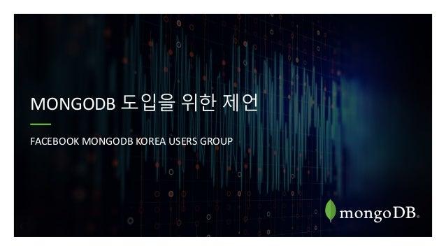 MONGODB 도입을 위한 제언 FACEBOOK MONGODB KOREA USERS GROUP