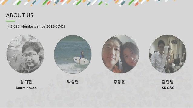 ABOUT US • 2,626 Members since 2013-07-05 김기현 Daum Kakao 박승현 강동운 김인범 SK C&C