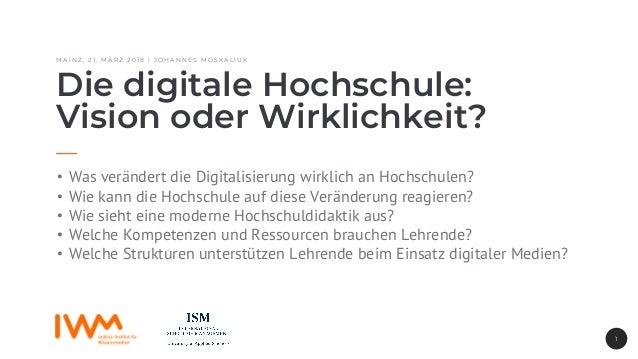 M A I N Z , 2 1 . M Ä R Z 2 0 1 8 | J O H A N N E S M O S K A L I U K Die digitale Hochschule: Vision oder Wirklichkeit? •...