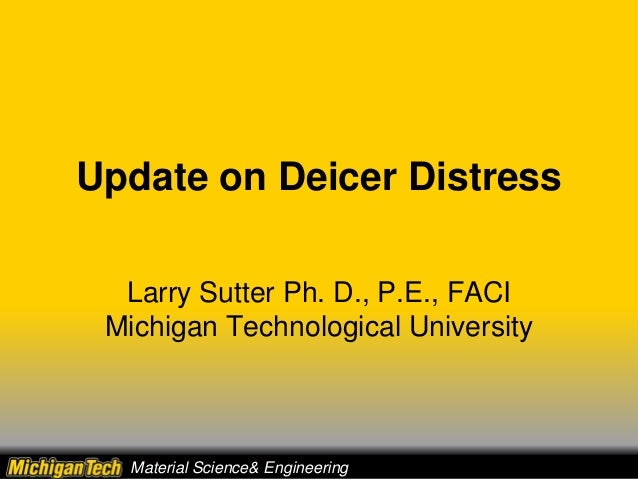 Update on Deicer Distress Larry Sutter Ph. D., P.E., FACI Michigan Technological University Material Science& Engineering
