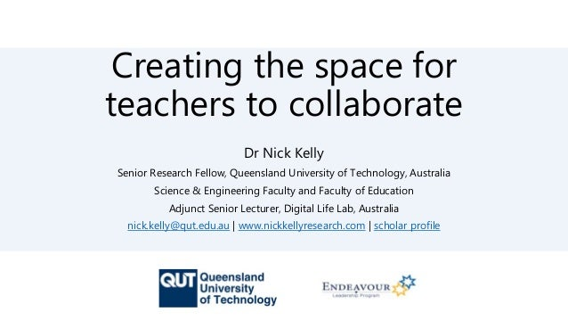 Creating the space for teachers to collaborate Dr Nick Kelly Senior Research Fellow, Queensland University of Technology, ...