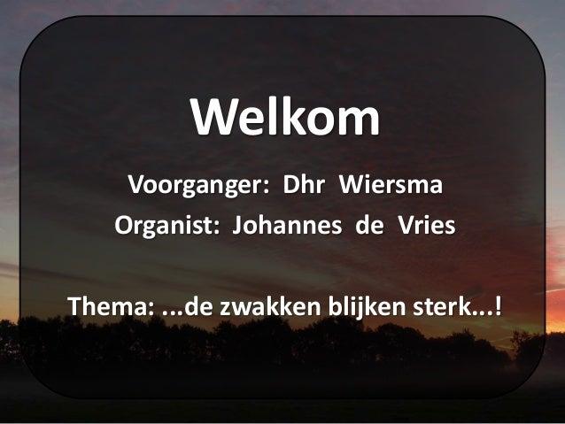 Welkom Voorganger: Dhr Wiersma Organist: Johannes de Vries Thema: ...de zwakken blijken sterk...!